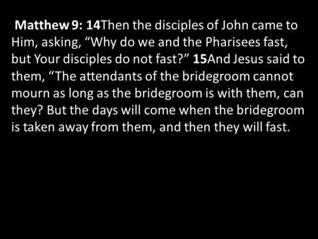 "Matthew 9: 14Then the disciples of John came to Him, asking, ""Why do we and the Pharisees fast, but Your disciples do not fast?"" 15And Jesus said to them,"