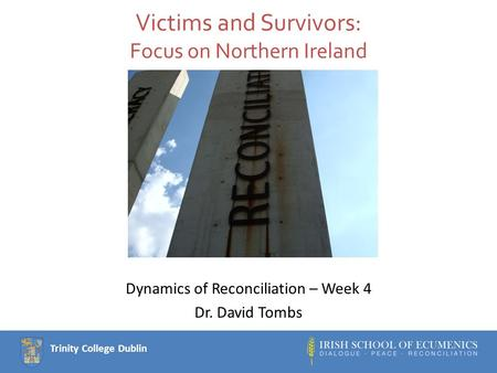 Trinity College Dublin Victims and Survivors: Focus on Northern Ireland Dynamics of Reconciliation – Week 4 Dr. David Tombs.