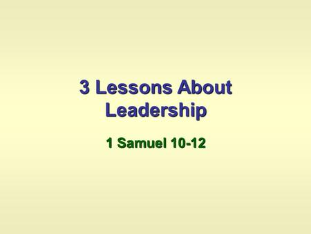3 Lessons About Leadership 1 Samuel 10-12. 10:1 Saul was anointed 10:2-7 Signs were foretold for Saul 10:8 Saul was instructed to wait at Gilgal seven.