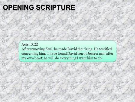 Acts 13:22 After removing Saul, he made David their king. He testified concerning him: 'I have found David son of Jesse a man after my own heart; he will.