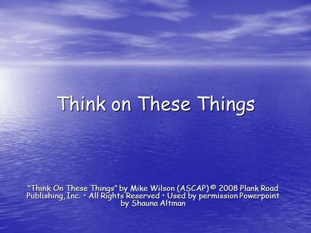 "Think on These Things ""Think On These Things"" by Mike Wilson (ASCAP) © 2008 Plank Road Publishing, Inc. • All Rights Reserved • Used by permission Powerpoint."
