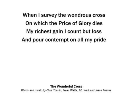 The Wonderful Cross Words and music by Chris Tomlin, Isaac Watts, J.D. Walt and Jesse Reeves When I survey the wondrous cross On which the Price of Glory.