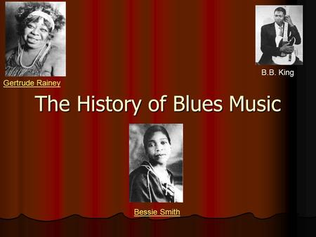The History of Blues Music B.B. King Bessie Smith Gertrude Rainey.