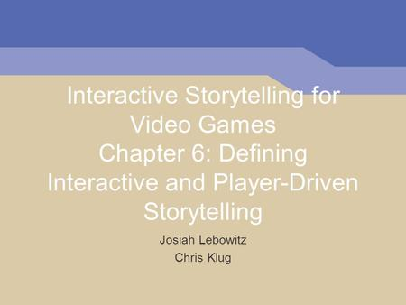 Interactive Storytelling for Video Games Chapter 6: Defining Interactive and Player-Driven Storytelling Josiah Lebowitz Chris Klug.
