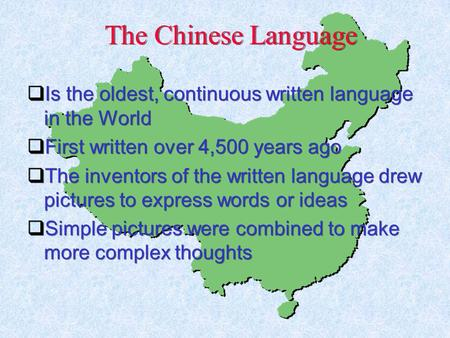 The Chinese Language  Is the oldest, continuous written language in the World  First written over 4,500 years ago  The inventors of the written language.