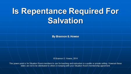 Is Repentance Required For Salvation By Brannon S. Howse © Brannon S. Howse, 2014 This power-point is for Situation Room members to use for teaching and.