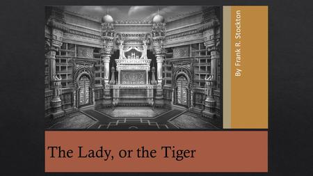 By Frank R. Stockton The Lady, or the Tiger.