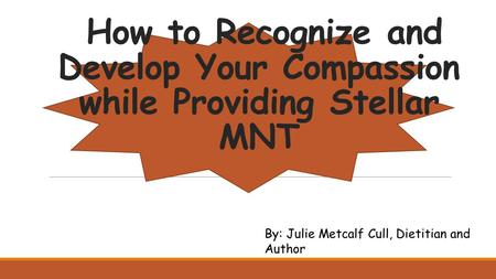 How to Recognize and Develop Your Compassion while Providing Stellar MNT By: Julie Metcalf Cull, Dietitian and Author.