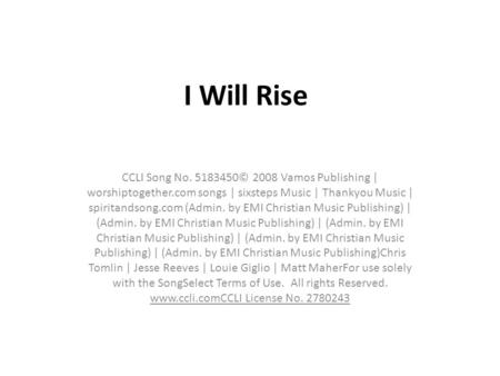 I Will Rise CCLI Song No. 5183450© 2008 Vamos Publishing | worshiptogether.com songs | sixsteps Music | Thankyou Music | spiritandsong.com (Admin. by EMI.