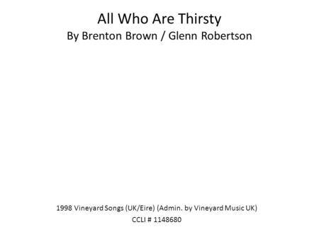 All Who Are Thirsty By Brenton Brown / Glenn Robertson 1998 Vineyard Songs (UK/Eire) (Admin. by Vineyard Music UK) CCLI # 1148680.