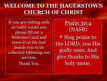 WELCOME TO THE HAGERSTOWN CHURCH OF CHRIST If you are visiting with us today would you please fill out a Welcome Card and leave it on the seat beside you.