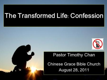 The Transformed Life : Confession Pastor Timothy Chan Chinese Grace Bible Church August 28, 2011.