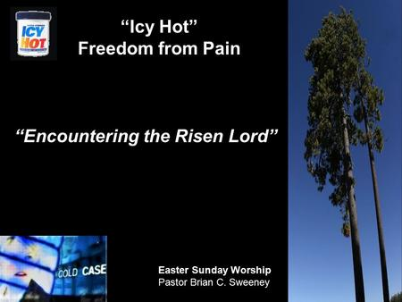 "1 ""Encountering the Risen Lord"" Easter Sunday Worship Pastor Brian C. Sweeney ""Icy Hot"" Freedom from Pain."