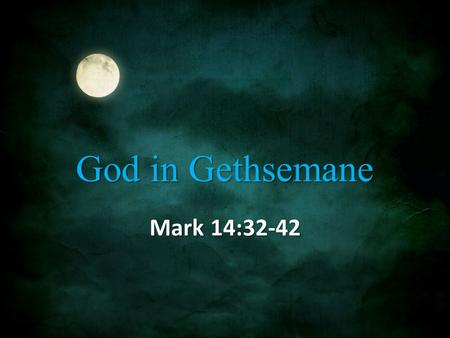 "God in Gethsemane Mark 14:32-42. Gethsemane 32 They came to a place named Gethsemane; and He said to His disciples, ""Sit here until I have prayed."" 33."