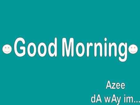 Good Morning Azee dA wAy im....