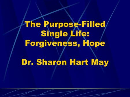 The Purpose-Filled Single Life: Forgiveness, Hope Dr. Sharon Hart May.
