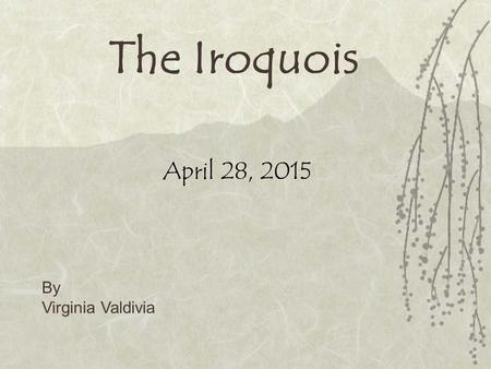 The Iroquois April 28, 2015 By Virginia Valdivia.