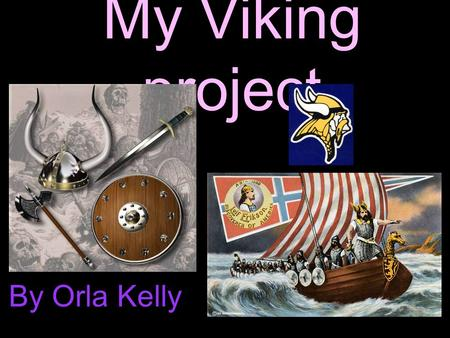 My Viking project By Orla Kelly. Where did the Vikings come from? The Vikings came from Norway, Sweden and Denmark, it was known as Scandinavia. They.
