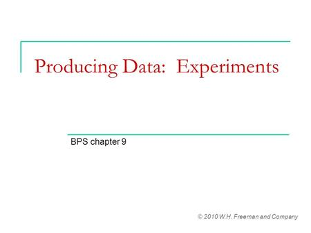 Producing Data: Experiments BPS chapter 9 © 2010 W.H. Freeman and Company.