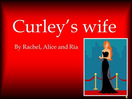 Curley's wife By Rachel, Alice and Ria.