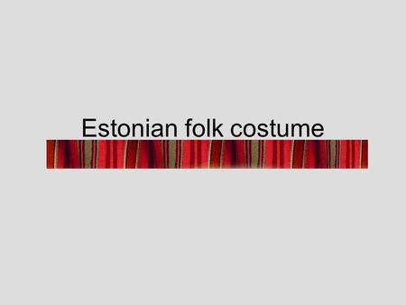 Estonian folk costume. The development of Estonian folk costume The development of Estonian folk costume was influenced by the fashions of the upper classes.