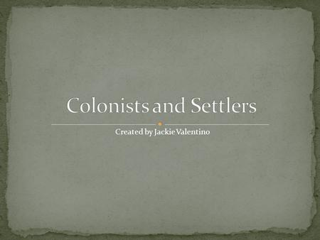 Created by Jackie Valentino A settler is a person who lived in a colony A colony is a settlement ruled by another country.
