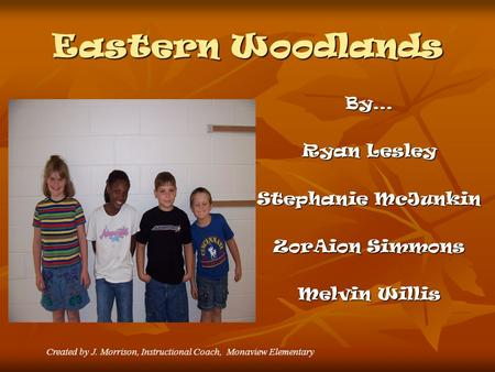 Eastern Woodlands By… Ryan Lesley Stephanie McJunkin ZorAion Simmons Melvin Willis Created by J. Morrison, Instructional Coach, Monaview Elementary.