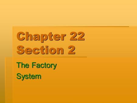 Chapter 22 Section 2 The Factory System. How Machines Affected Work  It was no longer necessary for a person to go through years of study to become an.