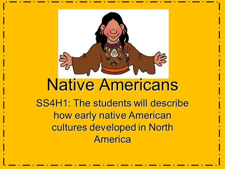 Native Americans SS4H1: The students will describe how early native American cultures developed in North America.