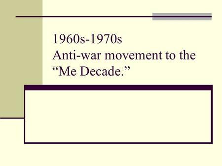 "1960s-1970s Anti-war movement to the ""Me Decade.""."