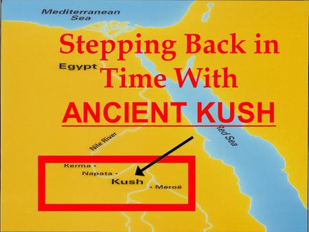 Stepping Back in Time With ANCIENT KUSH. Where is Kush Located? Kush was a kingdom in Nubia Nubia—African region south of Egypt Divided into two areas-