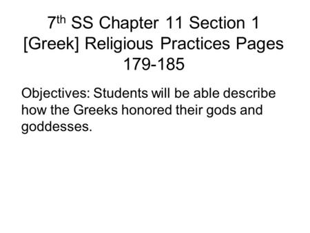 7 th SS Chapter 11 Section 1 [Greek] Religious Practices Pages 179-185 Objectives: Students will be able describe how the Greeks honored their gods and.