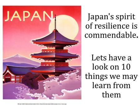 Japan's spirit of resilience is commendable. Lets have a look on 10 things we may learn from them.