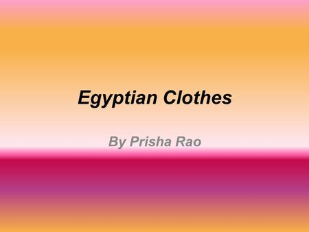 Egyptian Clothes By Prisha Rao. What did the people of Ancient Egypt wear? Egypt is a hot country and so people wore lightweight clothes which kept them.
