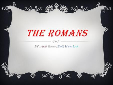 THE ROMANS BY : Aoife, Eimear, Emily H and Leah. HOMES The rich Romans had different houses to the poor Romans. The rich Romans lived in villas. An insula.