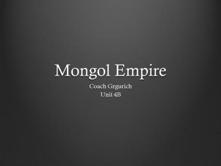Mongol Empire Coach Grgurich Unit 4B. Background The Mongol Empire was able to spread because of the strength of its military. At its height, the empire.