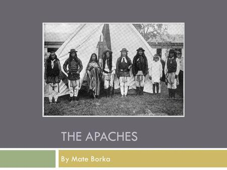 "THE APACHES By Mate Borka. Name origins  Apache means ""enemy"" in the language of the Zuni (they were neighbors)  In their own language Nde or Ndee which."