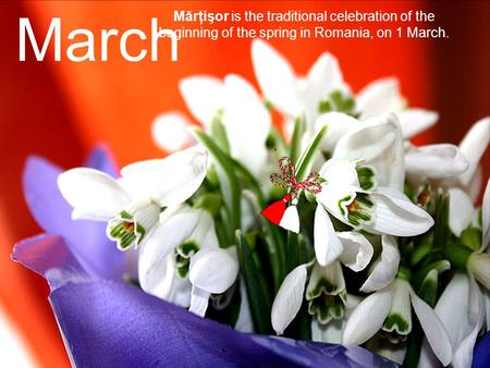 March Mărţişor is the traditional celebration of the beginning of the spring in Romania, on 1 March.
