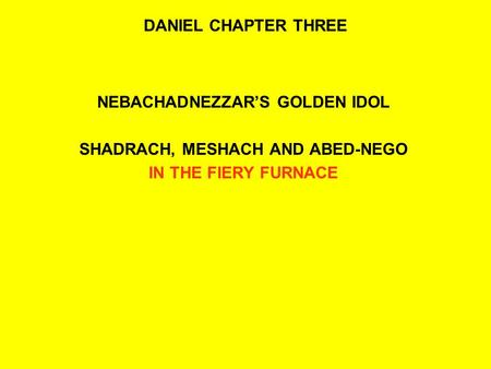 DANIEL CHAPTER THREE NEBACHADNEZZAR'S GOLDEN IDOL SHADRACH, MESHACH AND ABED-NEGO IN THE FIERY FURNACE.
