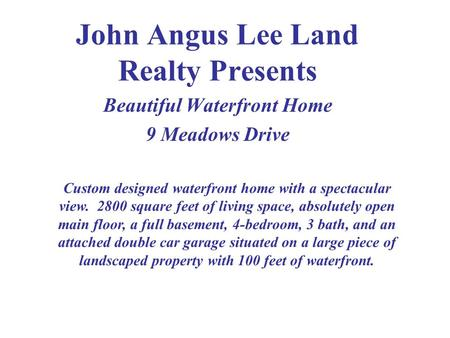 John Angus Lee Land Realty Presents Beautiful Waterfront Home 9 Meadows Drive Custom designed waterfront home with a spectacular view. 2800 square feet.