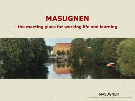 MASUGNEN – the meeting place for working life and learning MASUGNEN - the meeting place for working life and learning -