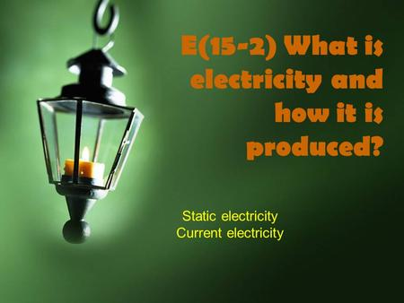 E(15-2) What is electricity and how it is produced? Static electricity Current electricity.