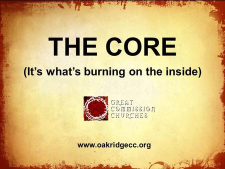 The THE CORE (It's what's burning on the inside) www.oakridgecc.org.