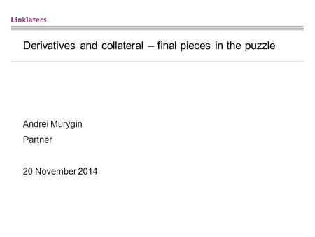 Derivatives and collateral – final pieces in the puzzle Andrei Murygin Partner 20 November 2014.