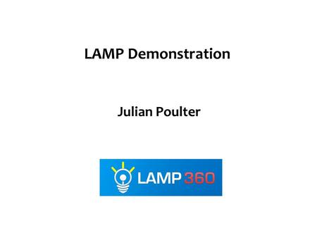 Julian Poulter LAMP Demonstration. Use case scenarios Marketing manager – Generating leads – Automating processes Sales exec – Closing business – 360.