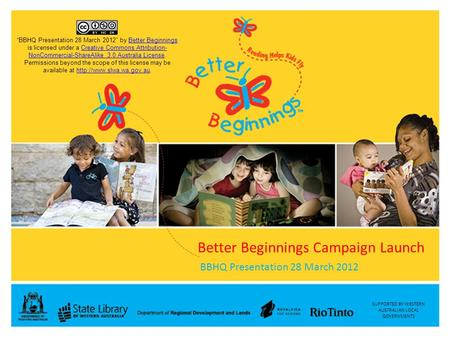 "SUPPORTED BY WESTERN AUSTRALIAN LOCAL GOVERNMENTS Better Beginnings Campaign Launch BBHQ Presentation 28 March 2012 ""BBHQ Presentation 28 March 2012"" by."