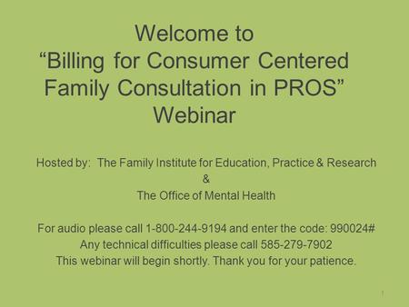 "Welcome to ""Billing for Consumer Centered Family Consultation in PROS"" Webinar Hosted by: The Family Institute for Education, Practice & Research & The."