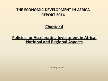 THE ECONOMIC DEVELOPMENT IN AFRICA REPORT 2014 21st January 2014 Chapter 4 Policies for Accelerating Investment in Africa: National and Regional Aspects.