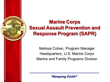 Melissa Cohen, Program Manager Headquarters, U.S. Marine Corps Marine and Family Programs Division Marine Corps Sexual Assault Prevention and Response.