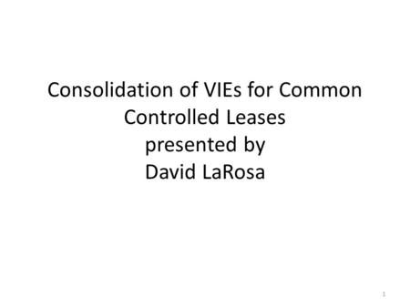 Consolidation of VIEs for Common Controlled Leases presented by David LaRosa 1.